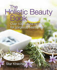 The Holistic Beauty Book: With Over 100 Natural Recipes for Gorgeous, Healthy Skin by Star Khechara (Paperback, 2008)
