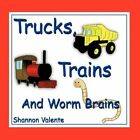 Trucks Trains and Worm Brains by Shannon Valente 9781438954110