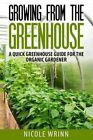 Growing from the Greenhouse: A Quick Greenhouse Guide for the Organic Gardener by Nicole Wrinn (Paperback / softback, 2014)