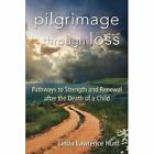 Pilgrimage through Loss: Pathways to Strength and Renewal after the Death of a Child by Linda Lawrence Hunt (Paperback, 2014)