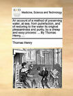 An Account of a Method of Preserving Water, at Sea, from Putrefaction, and of Restoring to the Water Its Original Pleasantness and Purity, by a Cheap and Easy Process: By Thomas Henry, ... by Thomas Henry (Paperback / softback, 2010)