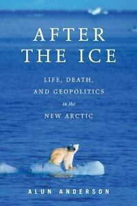 After-the-Ice-Life-Death-and-Geopolitics-in-the-New-Arctic-Anderson-Alun