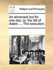 An Almanack But for One Day: Or, the Fall of Adam. ... the Execution. by Multiple Contributors (Paperback / softback, 2010)