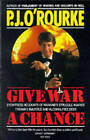 Give War a Chance: Eyewitness Accounts of Mankind's Struggle Against Tyranny, Injustice and Alcohol-free Beer by P. J. O'Rourke (Paperback, 1993)