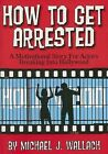 How to Get Arrested: A Motivational Story for Actors Breaking Into Hollywood by Michael J Wallach (Paperback / softback, 2015)