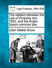 The Relation Between the Law of Property ACT, 1922, and the Anglo-Saxon Common Law. by Lilian Mabel Snow (Paperback / softback, 2010)