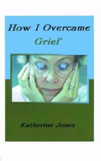 How I Overcame Grief: How To Ease The Pain Excerpts From Real Experiences