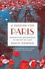 A Passion for Paris: Romanticism and Romance in the City of Light by David Downie (Hardback, 2015)