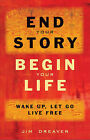End Your Story, Begin Your Life: Wake Up, Let Go, Live Free by Jim Dreaver (Paperback, 2012)