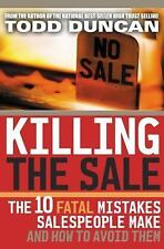 Killing the Sale : The 10 Fatal Mistakes Salespeople Make and How to Avoid Them by Todd Duncan (2004, Hardcover)
