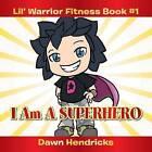 Lil' Warrior Fitness Book #1: I Am a Superhero by Dawn Hendricks (Paperback, 2013)