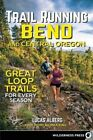 Trail Running Bend and Central Oregon: Great Loop Trails for Every Season by Lucas Alberg (Paperback, 2016)