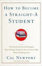 How to Become a Straight-A Student : The Unconventional Strategies Real College Students Use to Score High While Studying Less by Cal Newport (2006, Paperback)