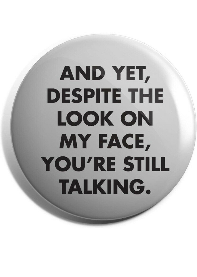 'And Yet Despite The Look On My Face Youre Still Talking' Pin Badge 25mm