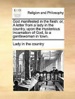 God Manifested in the Flesh: Or, a Letter from a Lady in the Country, Upon the Mysterious Incarnation of God, to a Gentlewoman in Town. by In The Country Lady in the Country (Paperback / softback, 2010)