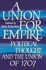 A Union for Empire: Political Thought and the British Union of 1707 by Cambridge University Press (Hardback, 1995)