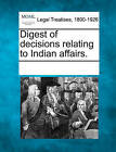 Digest of Decisions Relating to Indian Affairs. by Gale, Making of Modern Law (Paperback / softback, 2011)