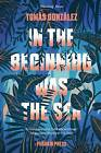 In the Beginning Was the Sea by Tomas Gonzalez (Paperback, 2015)