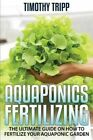 Aquaponics Fertilizing: The Ultimate Guide on How to Fertilize Your Aquaponic Garden by Timothy Tripp (Paperback / softback, 2014)