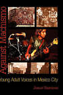 Against Machismo: Young Adult Voices in Mexico City by Josue Ramirez (Hardback, 2008)