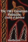 The 1961 Cameroon Plebiscite: Choice or Betrayal by John Percival (Paperback, 2008)