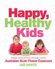 Happy, Healthy Kids: From Conception to Age 7, with Australian Bush Flower Essences by Ian White (Paperback, 2009)