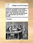 A Sermon, Preached in the Parish Church of Dronfield, in the County of Derby, on Wednesday February 25th, 1795, Being the Day Appointed for a General Fast. by the REV. J. Russell. by J Russell (Paperback / softback, 2010)