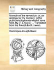 Memoirs of the Revolution; Or, an Apology for My Conduct, in the Public Employments Which I Have Held. by D. J. Garat; ... Translated from the French by R. Heron. by Dominique-Joseph Garat (Paperback / softback, 2010)