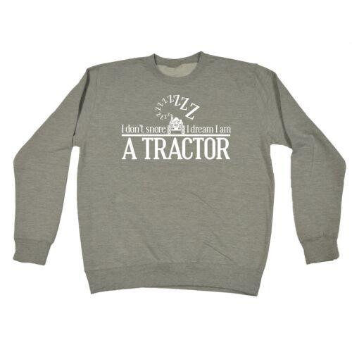 I Dont Snore I Dream I Am A Tractor Funny Joke Farmer Sleep SWEATSHIRT birthday