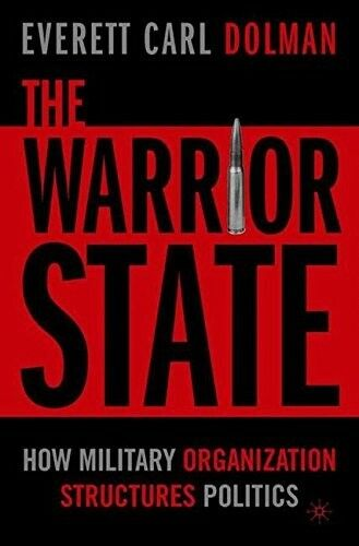 New, The Warrior State: How Military Organization Structures Politics, Dolman, E