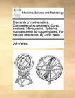 Elements of Mathematics. Comprehending Geometry. Conic Sections. Mensuration. Spherics. Illustrated with 30 Copper-Plates. for the Use of Schools. by John West, ... by John West (Paperback / softback, 2010)