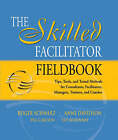 The Skilled Facilitator Fieldbook: Tips, Tools, and Tested Methods for Consultants, Facilitators, Managers, Trainers, and Coaches by Anne Davidson, Peg Carlson, Roger M. Schwarz, Sue McKinney (Paperback, 2005)