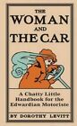 The Woman and the Car: A Chatty Little Handbook for the Edwardian Motoriste by Dorothy Levitt (Hardback, 2014)
