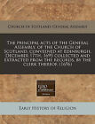 The Principal Acts of the General Assembly, of the Church of Scotland, Conveened at Edinburgh, December 17th, 1695 Collected and Extracted from the Records, by the Clerk Thereof. (1696) by Church of Scotland General Assembly (Paperback / softback, 2010)