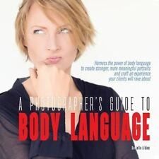 Photographer's Guide to Body Language : Harness the Power of Body Language to...