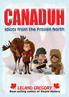 Canaduh: Idiots from the Frozen North by Leland Gregory (Paperback, 2010)
