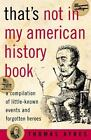 That's Not in My American History Book : A Compilation of Little Known Events and Forgotten Heroes by Thomas Ayres (2004, Paperback)