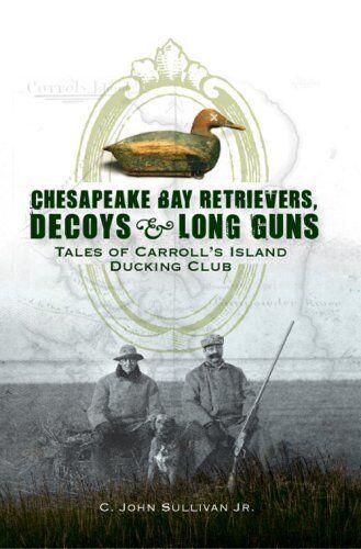 Chesapeake Bay Retrievers, Decoys & Long Guns: Tales of Carrolls Island Ducki...