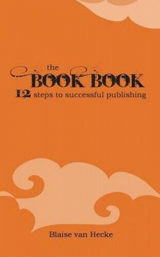 The Book Book: 12 Steps to Successful Publishing by Hecke, Blaise van.