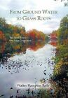 From Ground Water to Grass Roots: Two Small Towns -One Large Corporation by Walter Hampton Baily (Hardback, 2013)