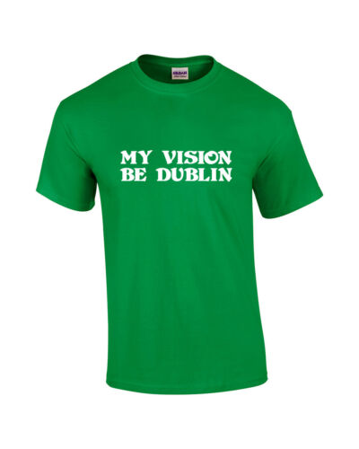 MY VISION BE DUBLIN T-SHIRT IRISH IRELAND ST PATRICK PADDY/'S DAY PARTY