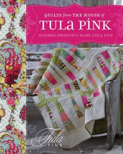Quilts From The House Of Tula Pink 20 Fabric Projects To Make Use