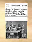 Seasonable Admonitions. a Satire. Most Humbly Address'd to the Right Honourable ****** *******. by Multiple Contributors (Paperback / softback, 2010)