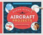 Super Simple Aircraft Projects:: Inspiring & Educational Science Activities by Alex Kuskowski (Hardback, 2015)