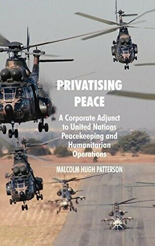 Privatising Peace: A Corporate Adjunct to United Nations Peacekeeping and Humani