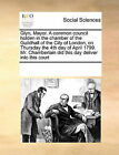 Glyn, Mayor. a Common Council Holden in the Chamber of the Guildhall of the City of London, on Thursday the 4th Day of April 1799. Mr. Chamberlain Did This Day Deliver Into This Court by Multiple Contributors (Paperback / softback, 2010)