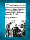 Eulogy on Daniel Webster: Pronounced Before the Chelsea Library Association, December 8, 1852. by Tracy P Cheever (Paperback / softback, 2010)