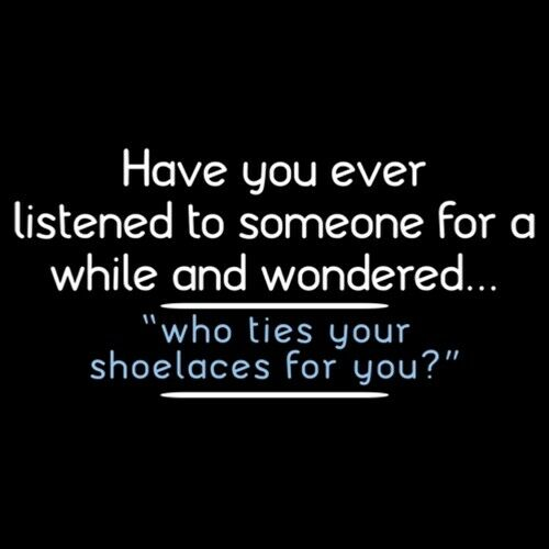 Have You Ever Listened To Someone And Wondered Who Ties Your Shoes? 3318
