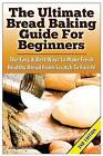 The Ultimate Bread Baking Guide for Beginners: The Easy & Best Ways to Make Fresh Healthy Bread from Scratch to Finish by Claire Daniels (Paperback / softback, 2015)