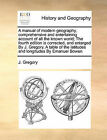 A Manual of Modern Geography, Comprehensive and Entertaining Account of All the Known World; The Fourth Edition Is Corrected, and Enlarged by J. Gregory. a Table of the Latitudes and Longitudes by Emanuel Bowen by J Gregory (Paperback / softback, 2010)